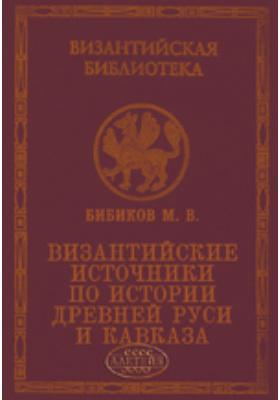 Византийские источники по истории древней Руси и Кавказа: монография