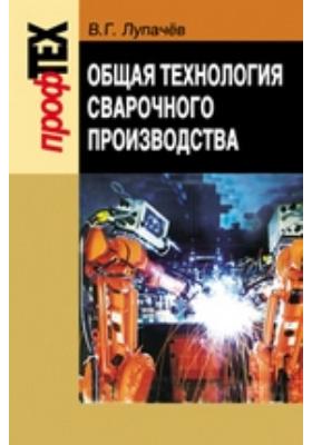 Общая технология сварочного производства: учебное пособие