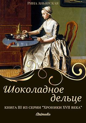 Шоколадное дельце : книга третья из серии «Кусочки. Хроники XVII века. Наследие»
