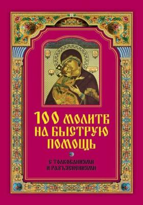 100 молитв на быструю помощь. С толкованиями и разъяснениями: практическое издание