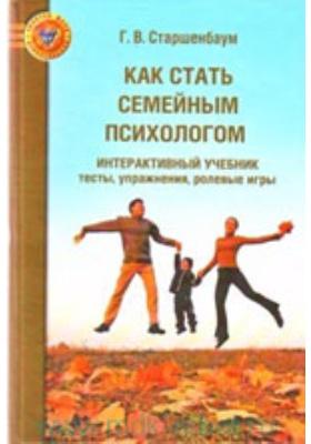 Как стать семейным психологом : Интерактивный учебник: тесты, упражнения, ролевые игры