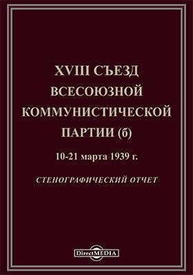 XVIII съезд Всесоюзной коммунистической партии (б) 10-21 марта 1939 г.: стенографический отчет