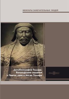 Автобиография Тимура. Богатырские сказания о Чингис-хане и Аксак-Темире: документально-художественная литература