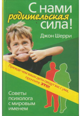 С нами родительская сила! = Parent Power. Bringing up Responsible Children and Teenagers : Советы психолога с мировым именем