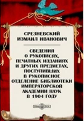 Сведения о рукописях, печатных изданиях и других предметах, поступивших в рукописное отделение библиотеки Императорской Академии Наук в 1904 году