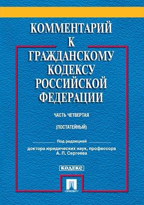 Комментарий к Гражданскому кодексу Российской Федерации : часть четвертая (постатейный): практическое пособие