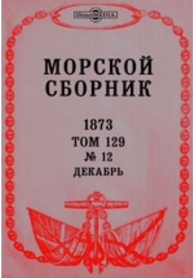 Морской сборник: журнал. 1873. Том 129, № 12, Декабрь