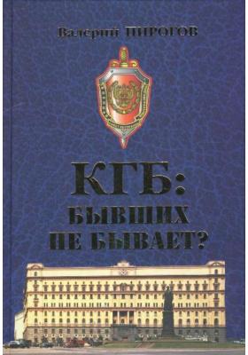 КГБ: бывших не бывает? : Документальный роман