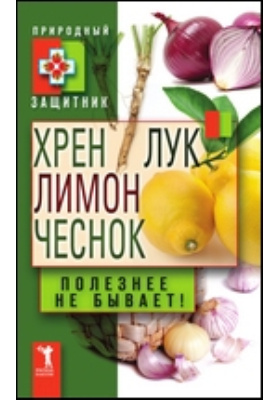 Хрен, лимон, лук, чеснок. Полезнее не бывает!: научно-популярное издание