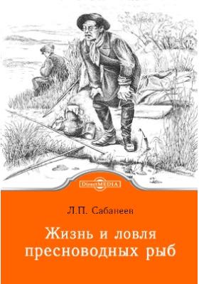 Жизнь и ловля пресноводных рыб: научно-популярное издание, Ч. 1