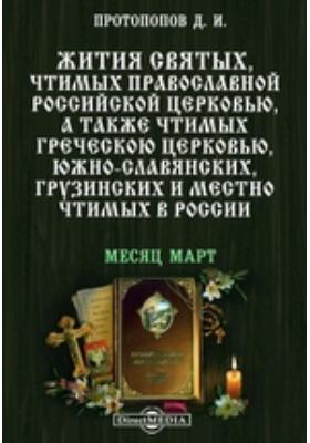 Жития святых, чтимых православной российской церковью, а также чтимых греческой церковью, южно-славянских, грузинских и местно чтимых в России. Месяц март