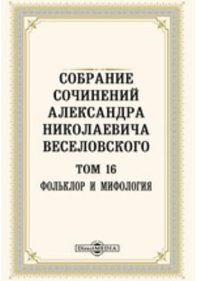 Собрание сочинений Александра Николаевича Веселовского: публицистика. Т. 16. Фольклор и мифология