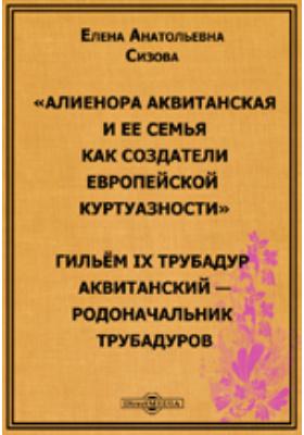 Алиенора Аквитанская и ее семья как создатели европейской куртуазности. Гильём IX Трубадур Аквитанский – родоначальник трубадуров