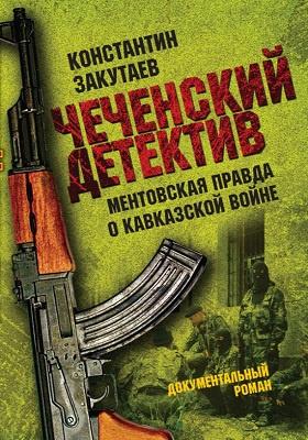 Чеченский детектив : ментовская правда о кавказской войне: документальный роман