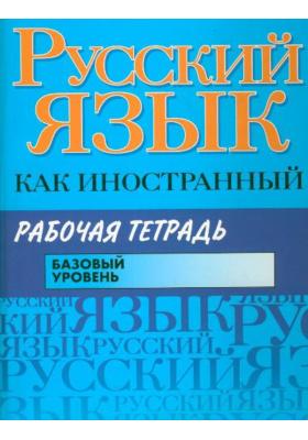 Русский язык как иностранный. Рабочая тетрадь : Базовый уровень