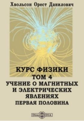 Курс физики Первая половина. Т. 4. Учение о магнитных и электрических явлениях