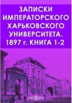 Записки Императорского Харьковского Университета: журнал. 1897. Книга 1-2
