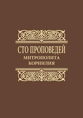 Сто проповедей митрополита Корнилия : проповеди на особо почитаемые праздники, воскресные евангельские чтения и церковные таинства