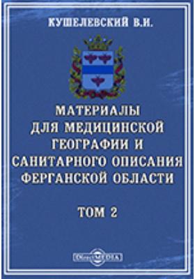 Материалы для медицинской географии и санитарного описания Ферганской области. Т. 2