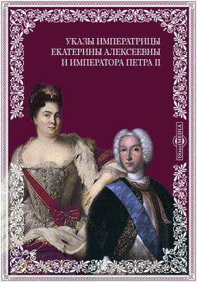 Указы блаженные и вечнодостойные памяти великой государыни императрицы Екатерины Алексеевны и государя императора Петра Второго