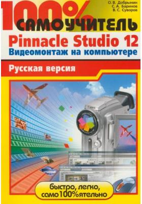 100% самоучитель Pinnacle Studio 12. Видеомонтаж на компьютере : Русская версия