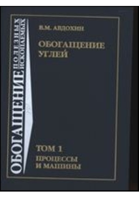 Обогащение углей: учебник. В 2 т. Т. 1. Процессы и машины