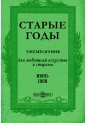 Старые годы : Ежемесячник, для любителей искусства и старины: журнал. 1908. Июнь