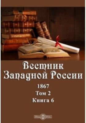 Вестник Западной России: журнал. 1867. Т. 2, Книга 6