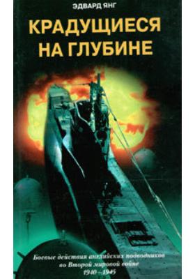 Крадущиеся на глубине. Боевые действия английских подводников во Второй мировой войне. 1940–1945 гг