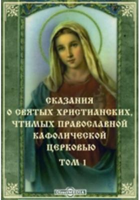 Сказания о святых христианских, чтимых православной кафолической церковью. Т. 1
