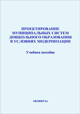 Проектирование муниципальных систем дошкольного образования в условиях модернизации: учебное пособие