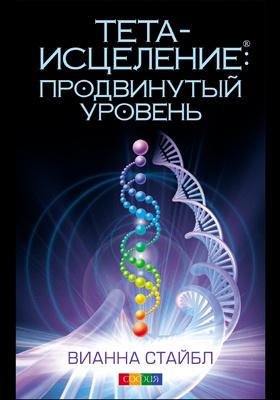 Тета-исцеление : продвинутый уровень: научно-популярное издание