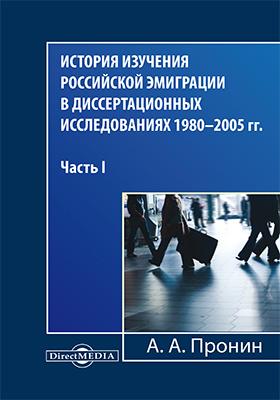 История изучения российской эмиграции в диссертационных исследованиях 1980–2005 гг.: монография, Ч. I