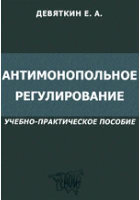 Антимонопольное регулирование: учебно-практическое пособие