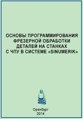 Основы программирования фрезерной обработки деталей на станках с ЧПУ в системе «Sinumerik»: учебное пособие