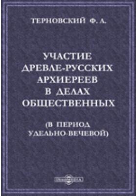 Участие древле-русских архиереев в делах общественных (в период удельно-вечевой)