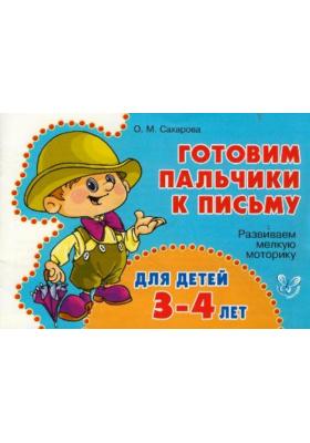 Готовим пальчики к письму. Для детей 3-4 лет : Развиваем мелкую моторику