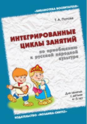 Интегрированные циклы занятий по приобщению к русской народной культуре. Для занятий с детьми 4–5 лет