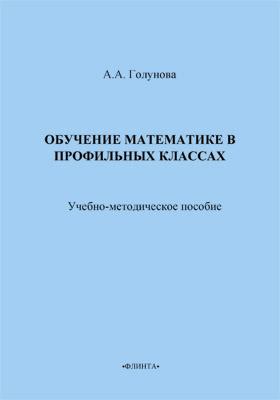 Обучение математике в профильных классах: учебно-методическое пособие