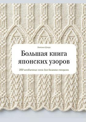Большая книга японских узоров : 260 необычных схем для вязания спицами: научно-популярное издание