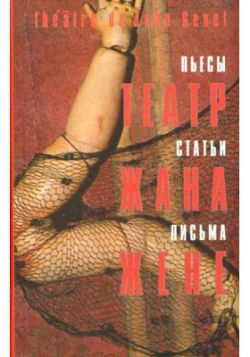 Театр Жана Жене = Th??tre de Jean Genet. Pi?ces. Articles. Lettres : Пьесы. Статьи. Письма