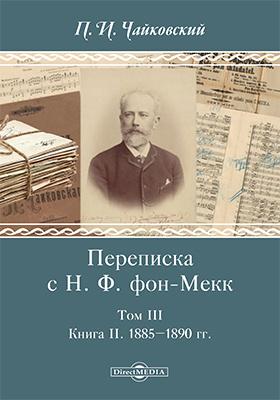 Переписка с Н. Ф. фон-Мекк: документально-художественная литература : в 3 томах. Том 3. Книга II. 1885–1890 гг