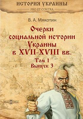 Очерки социальной истории Украины в XVII–XVIII вв.: монография. Т. I. Вып. III