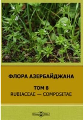 Флора Азербайджана: монография. Т. 8. Rubiaceae — Compositae