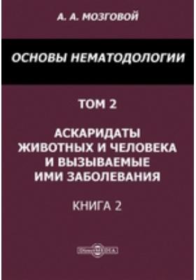 Основы нематодологии. Т. 2, Книга 2. Аскаридаты животных и человека и вызываемые ими заболевания