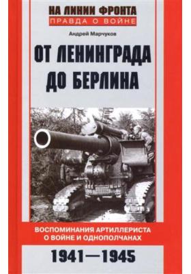 От Ленинграда до Берлина : Воспоминания артиллериста о войне и однополчанах. 1941-1945