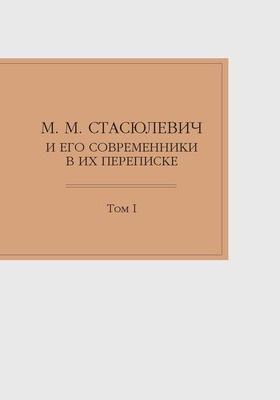 М. М. Стасюлевич и его современники в их переписке: документально-художественная. Т. I