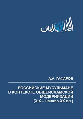 Российские мусульмане в контексте общеисламской модернизации (XIX – начало XX вв.): монография