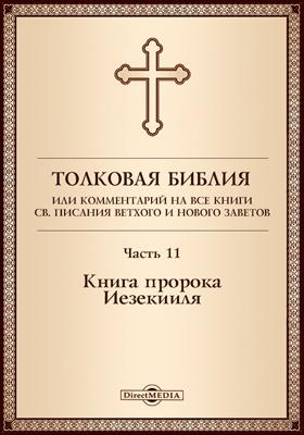 Толковая Библия, или Комментарий на все книги Св. Писания Ветхого и Нового Заветов: духовно-просветительское издание, Ч. 11. Книга пророка Иезекииля