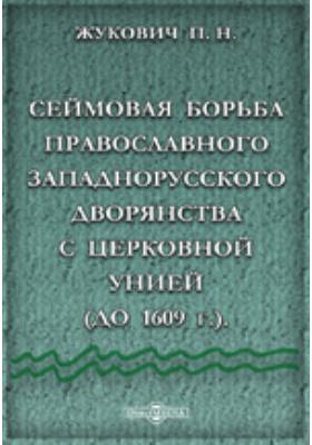 Сеймовая борьба православного западнорусского дворянства с церковной унией (до 1609 г.): монография